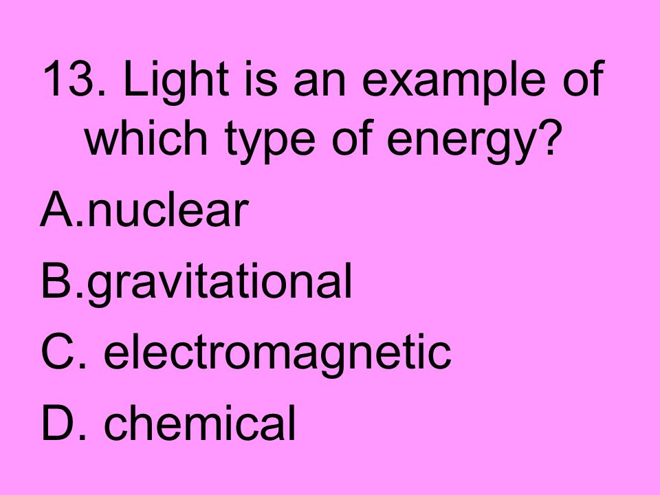 13. Light is an example of which type of energy? A.nuclear B.gravitational C. electromagnetic D. chemical