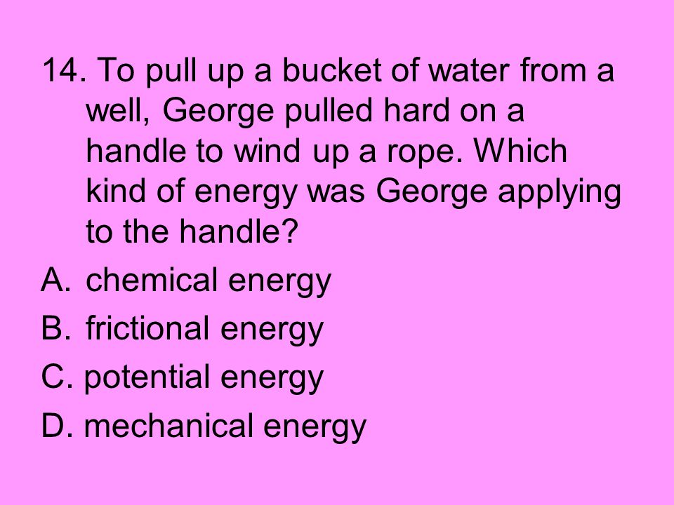 14. To pull up a bucket of water from a well, George pulled hard on a handle to wind up a rope. Which kind of energy was George applying to the handle