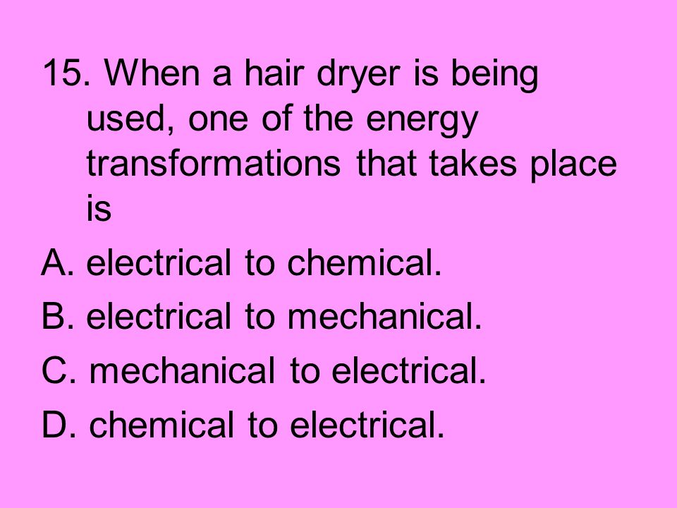 15. When a hair dryer is being used, one of the energy transformations that takes place is A.electrical to chemical. B.electrical to mechanical. C. me