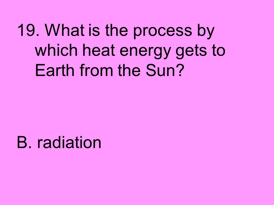 19. What is the process by which heat energy gets to Earth from the Sun? B. radiation
