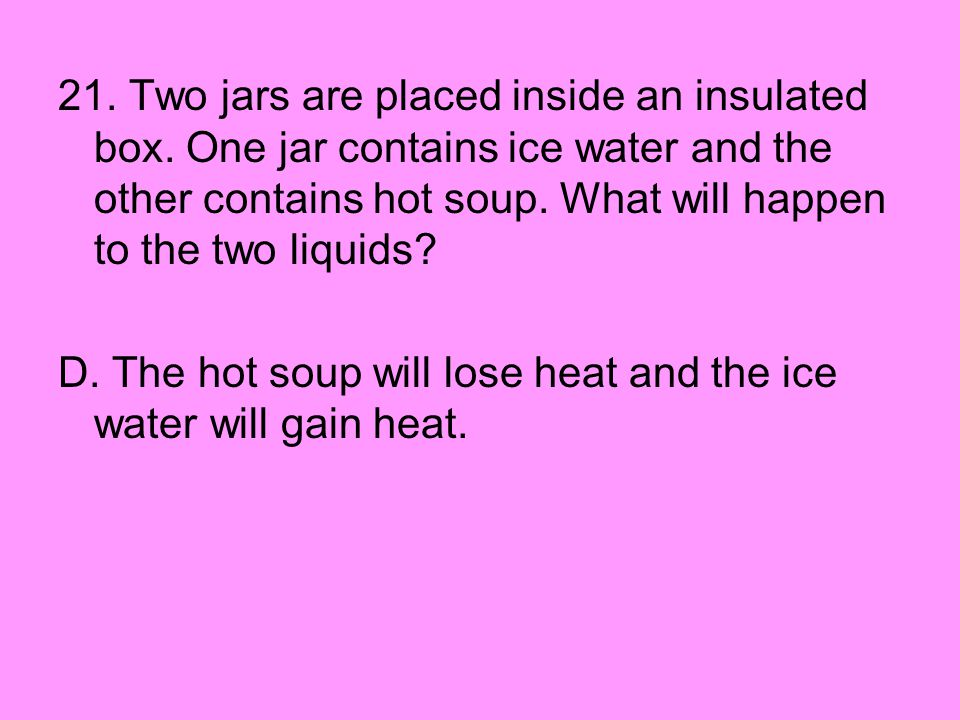 21. Two jars are placed inside an insulated box. One jar contains ice water and the other contains hot soup. What will happen to the two liquids? D. T