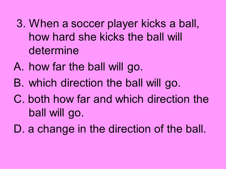 3. When a soccer player kicks a ball, how hard she kicks the ball will determine A.how far the ball will go. B.which direction the ball will go. C. bo