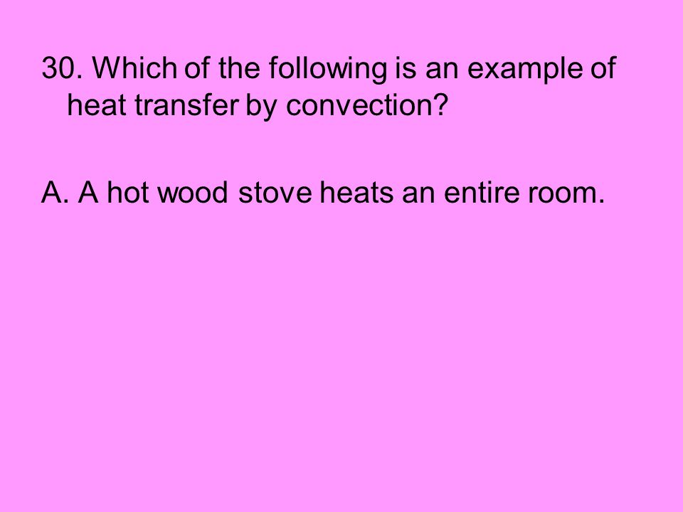30. Which of the following is an example of heat transfer by convection? A. A hot wood stove heats an entire room.