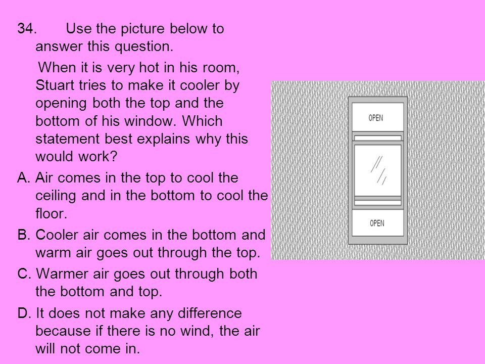 34. Use the picture below to answer this question. When it is very hot in his room, Stuart tries to make it cooler by opening both the top and the bot