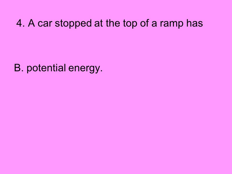 4. A car stopped at the top of a ramp has B. potential energy.