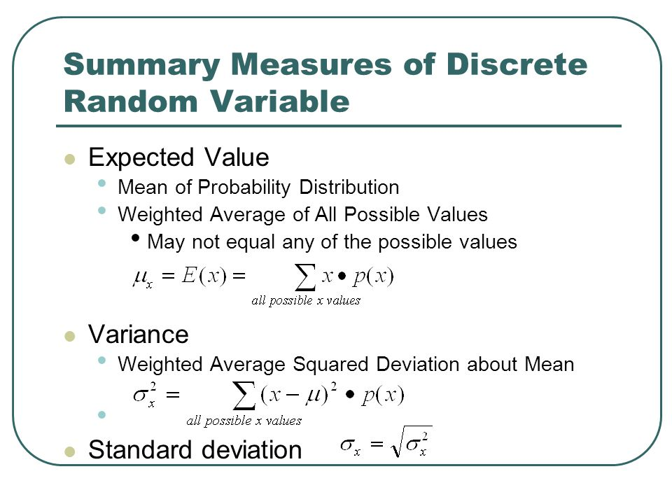 Summary Measures of Discrete Random Variable Expected Value Mean of Probability Distribution Weighted Average of All Possible Values May not equal any of the possible values Variance Weighted Average Squared Deviation about Mean Standard deviation