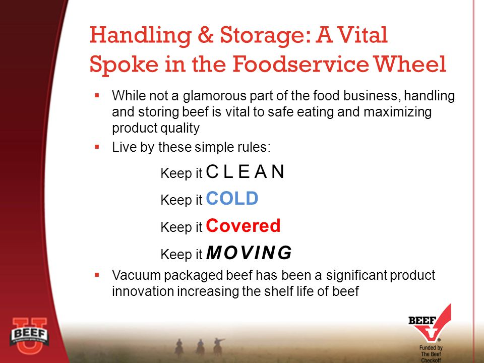  While not a glamorous part of the food business, handling and storing beef is vital to safe eating and maximizing product quality  Live by these simple rules: Keep it CLEAN Keep it COLD Keep it Covered Keep it MOVING  Vacuum packaged beef has been a significant product innovation increasing the shelf life of beef Handling & Storage: A Vital Spoke in the Foodservice Wheel