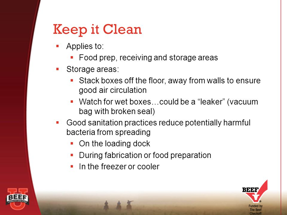  Applies to:  Food prep, receiving and storage areas  Storage areas:  Stack boxes off the floor, away from walls to ensure good air circulation  Watch for wet boxes…could be a leaker (vacuum bag with broken seal)  Good sanitation practices reduce potentially harmful bacteria from spreading  On the loading dock  During fabrication or food preparation  In the freezer or cooler Keep it Clean