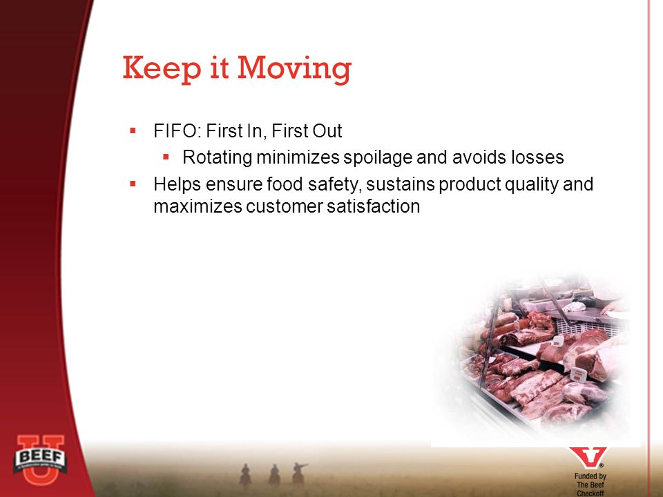  FIFO: First In, First Out  Rotating minimizes spoilage and avoids losses  Helps ensure food safety, sustains product quality and maximizes customer satisfaction Keep it Moving