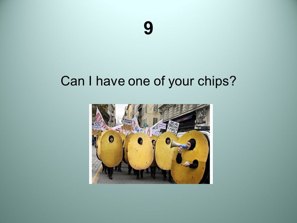 9 Can I have one of your chips?