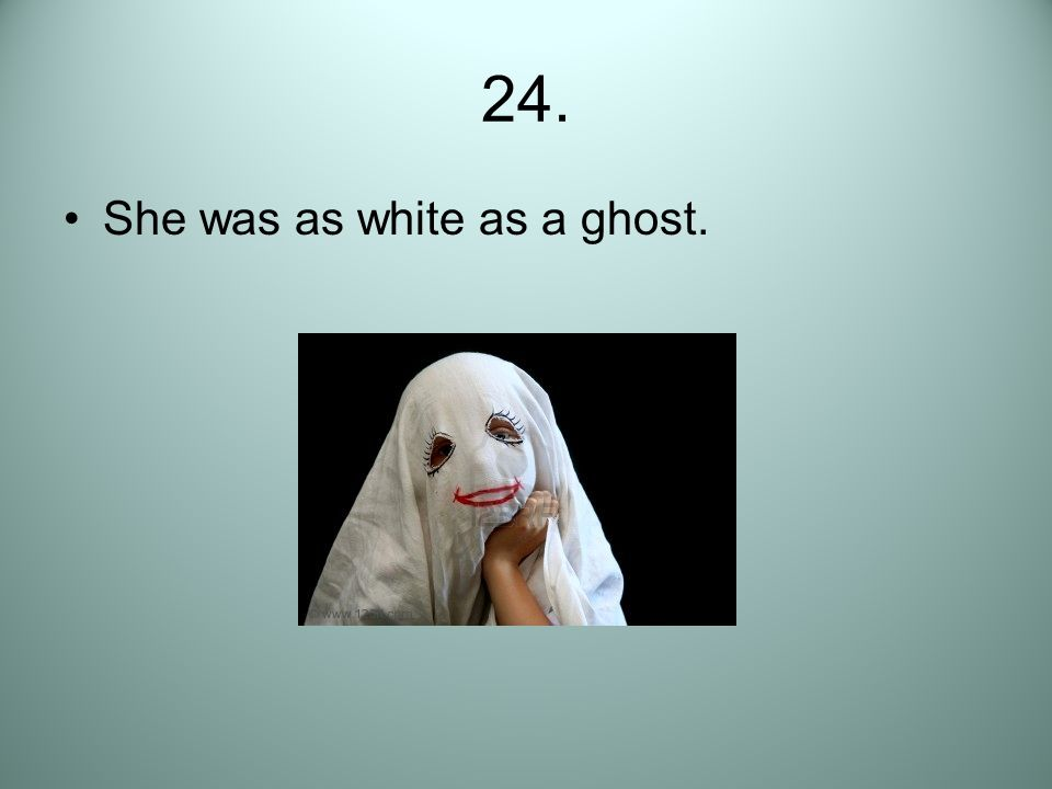 24. She was as white as a ghost.