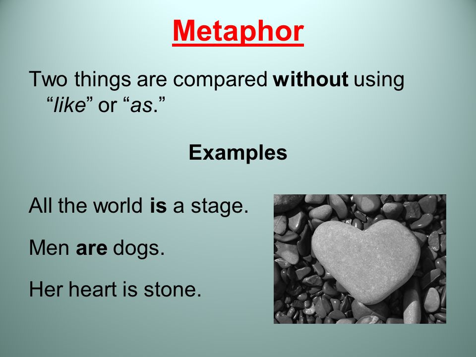 """Metaphor Two things are compared without using """"like"""" or """"as."""" Examples All the world is a stage. Men are dogs. Her heart is stone."""