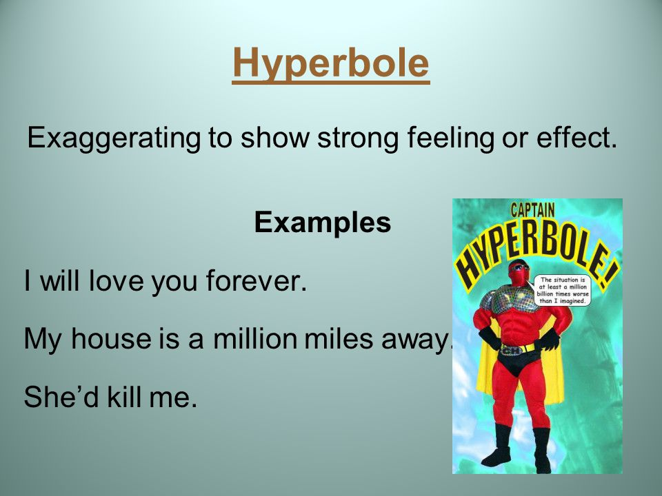 Hyperbole Exaggerating to show strong feeling or effect. Examples I will love you forever. My house is a million miles away. She'd kill me.