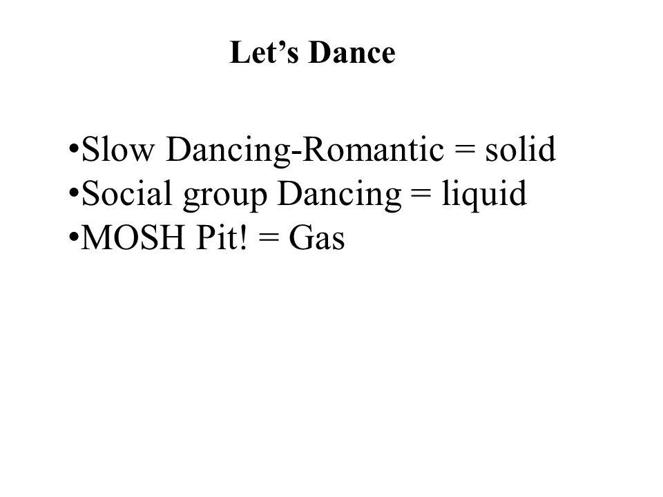 Let's Dance Slow Dancing-Romantic = solid Social group Dancing = liquid MOSH Pit! = Gas
