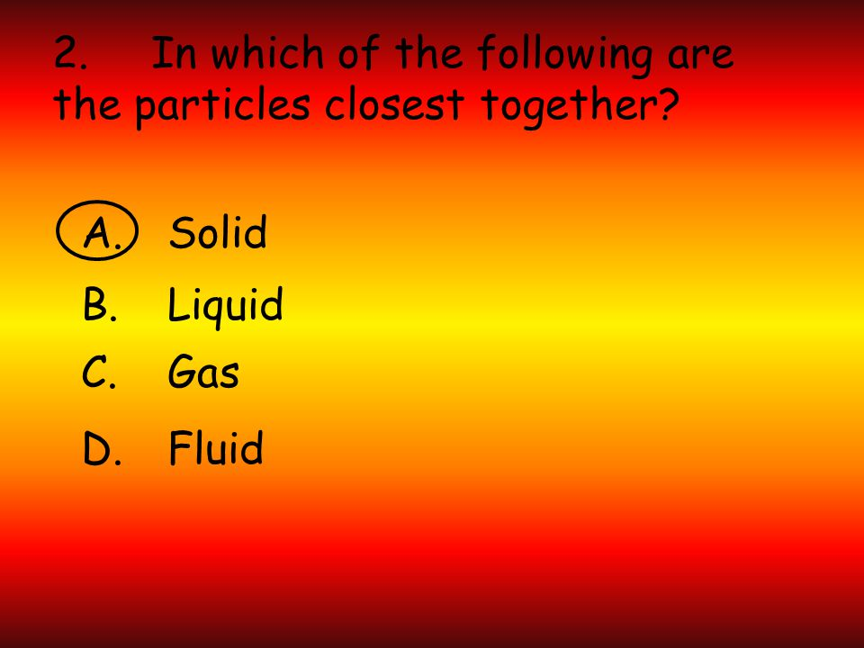2. In which of the following are the particles closest together A.Solid B.Liquid C.Gas D.Fluid