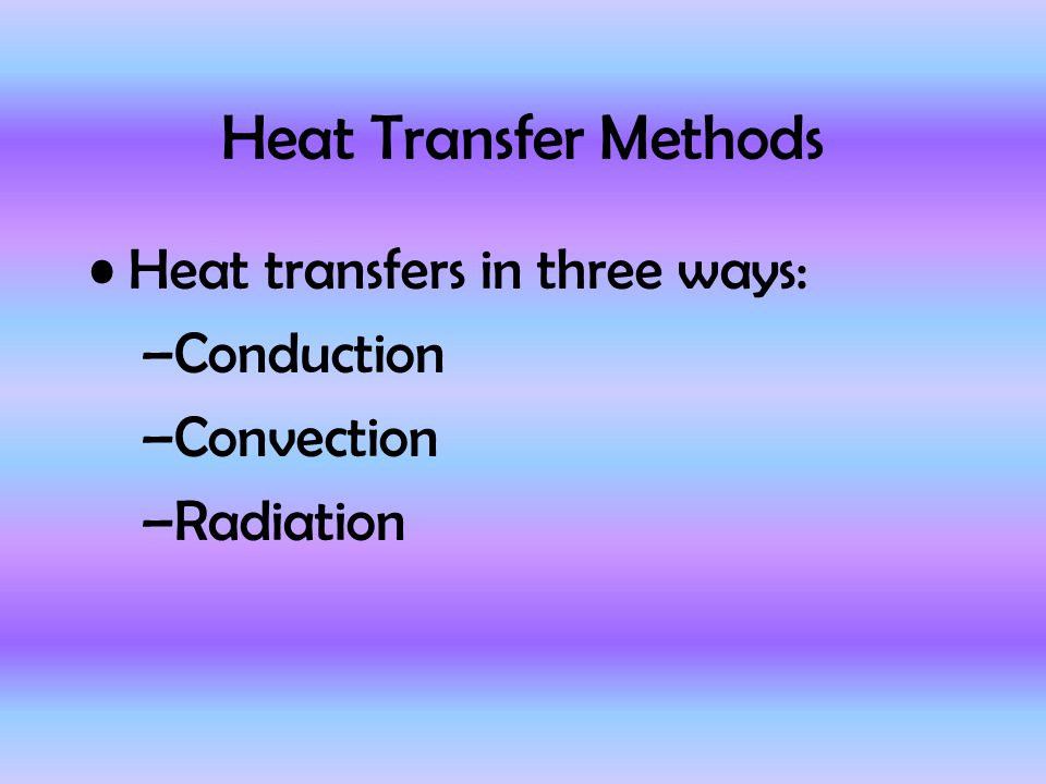 Heat Transfer Methods Heat transfers in three ways: –Conduction –Convection –Radiation