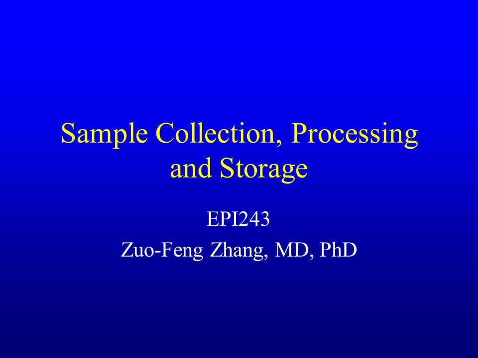 Sample Collection, Processing and Storage EPI243 Zuo-Feng Zhang, MD, PhD
