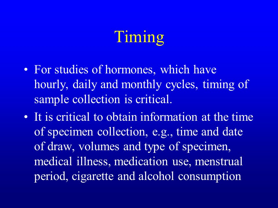 Timing For studies of hormones, which have hourly, daily and monthly cycles, timing of sample collection is critical. It is critical to obtain informa