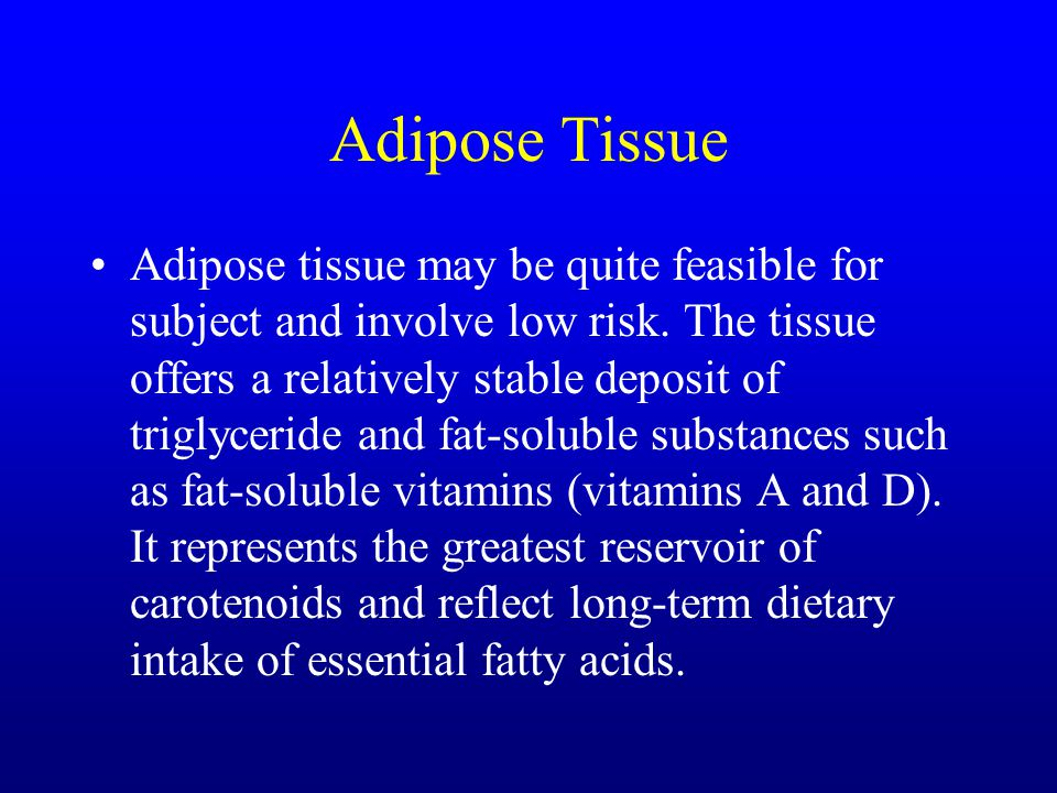 Adipose Tissue Adipose tissue may be quite feasible for subject and involve low risk. The tissue offers a relatively stable deposit of triglyceride an