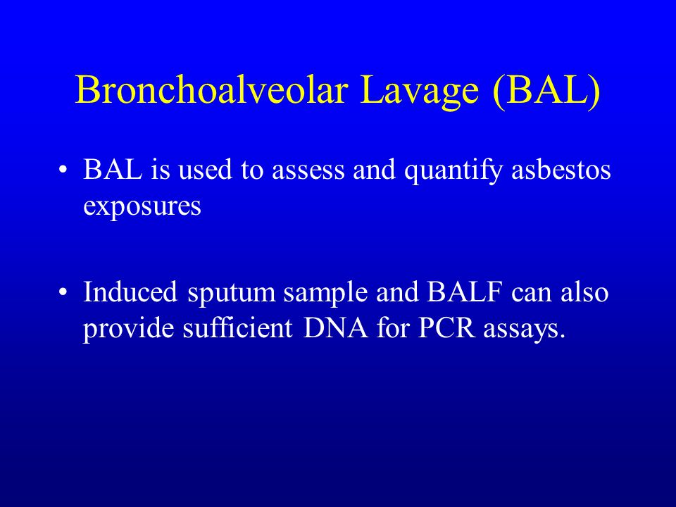 Bronchoalveolar Lavage (BAL) BAL is used to assess and quantify asbestos exposures Induced sputum sample and BALF can also provide sufficient DNA for