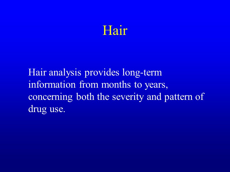 Hair Hair analysis provides long-term information from months to years, concerning both the severity and pattern of drug use.