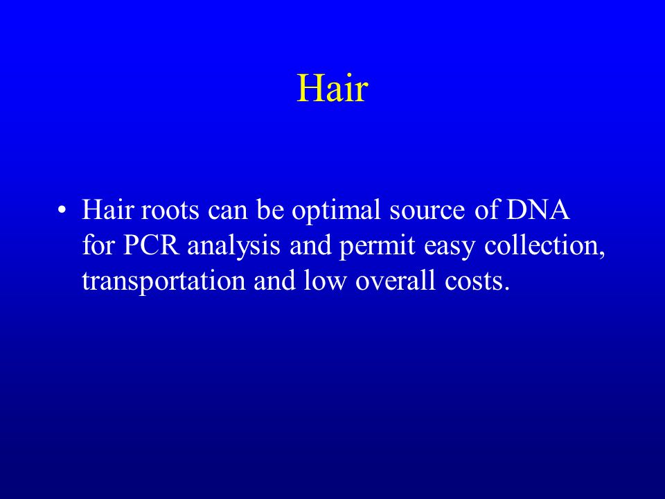 Hair Hair roots can be optimal source of DNA for PCR analysis and permit easy collection, transportation and low overall costs.