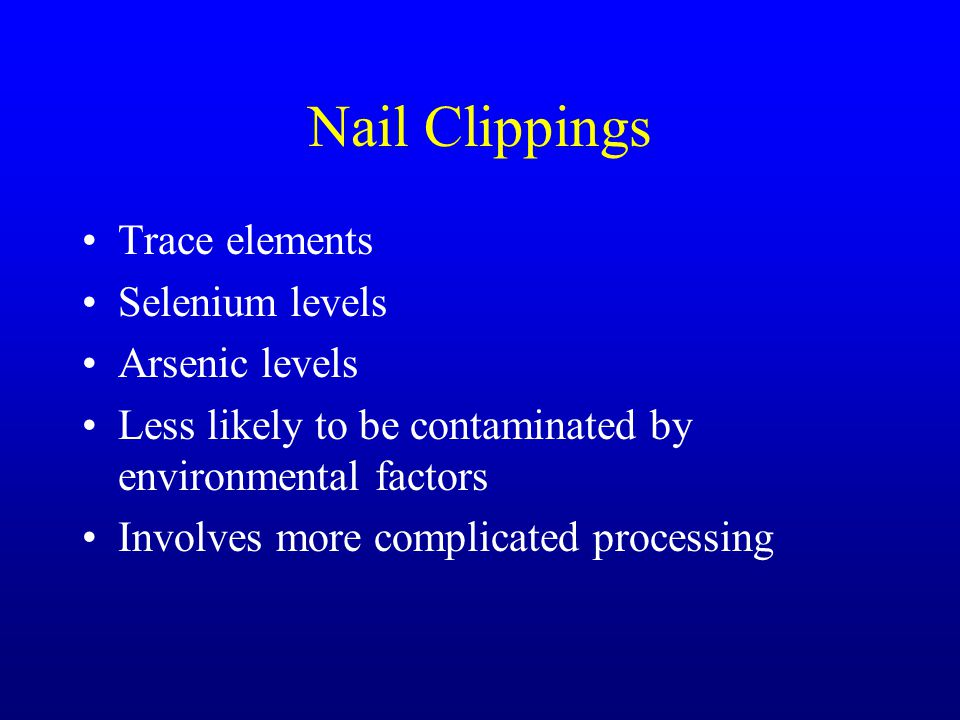 Nail Clippings Trace elements Selenium levels Arsenic levels Less likely to be contaminated by environmental factors Involves more complicated process