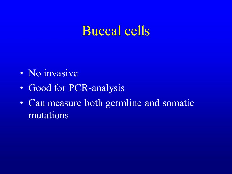 Buccal cells No invasive Good for PCR-analysis Can measure both germline and somatic mutations