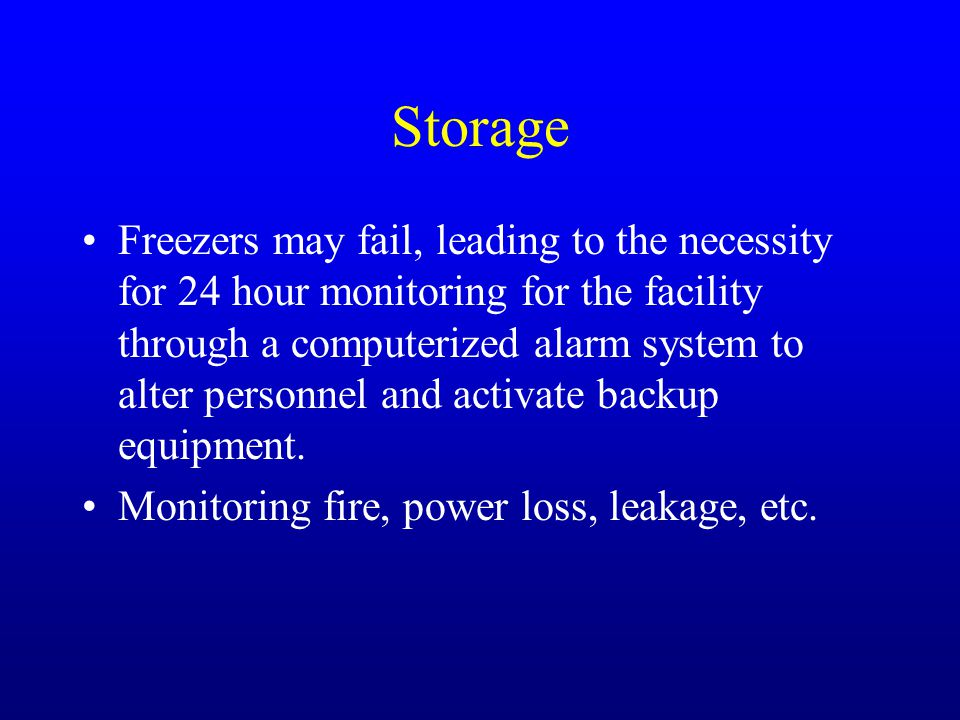 Storage Freezers may fail, leading to the necessity for 24 hour monitoring for the facility through a computerized alarm system to alter personnel and