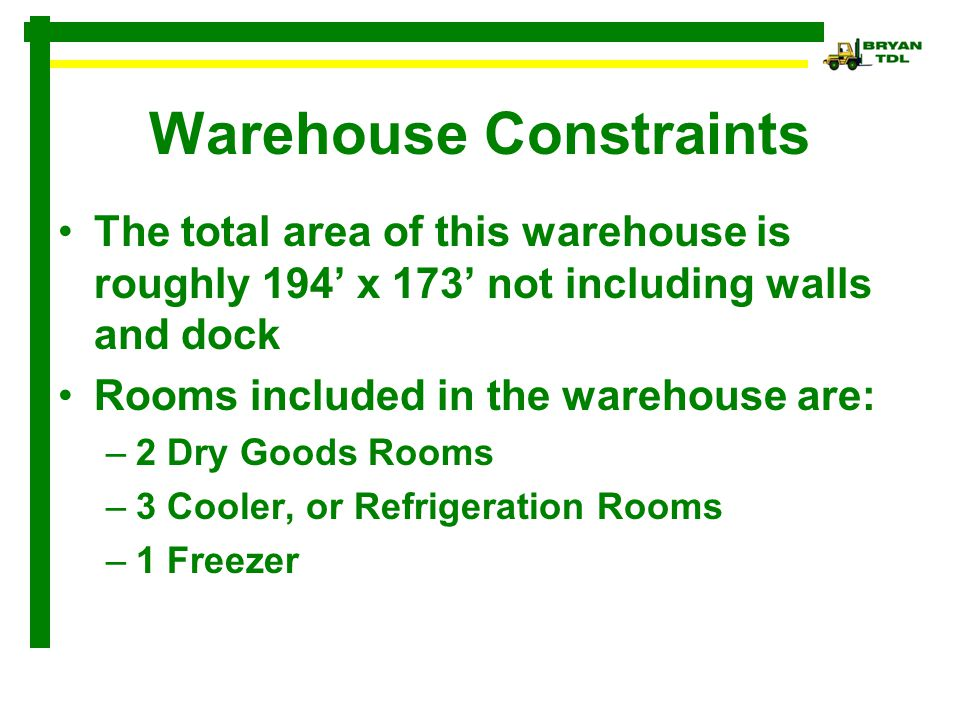 Warehouse Constraints The total area of this warehouse is roughly 194' x 173' not including walls and dock Rooms included in the warehouse are: –2 Dry Goods Rooms –3 Cooler, or Refrigeration Rooms –1 Freezer