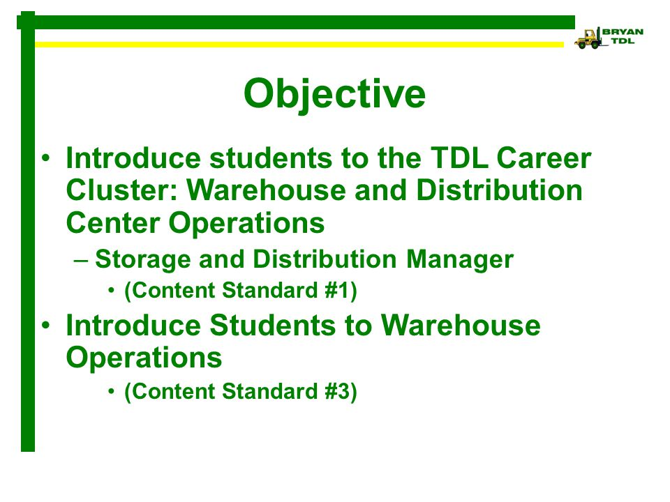 Objective Introduce students to the TDL Career Cluster: Warehouse and Distribution Center Operations –Storage and Distribution Manager (Content Standa