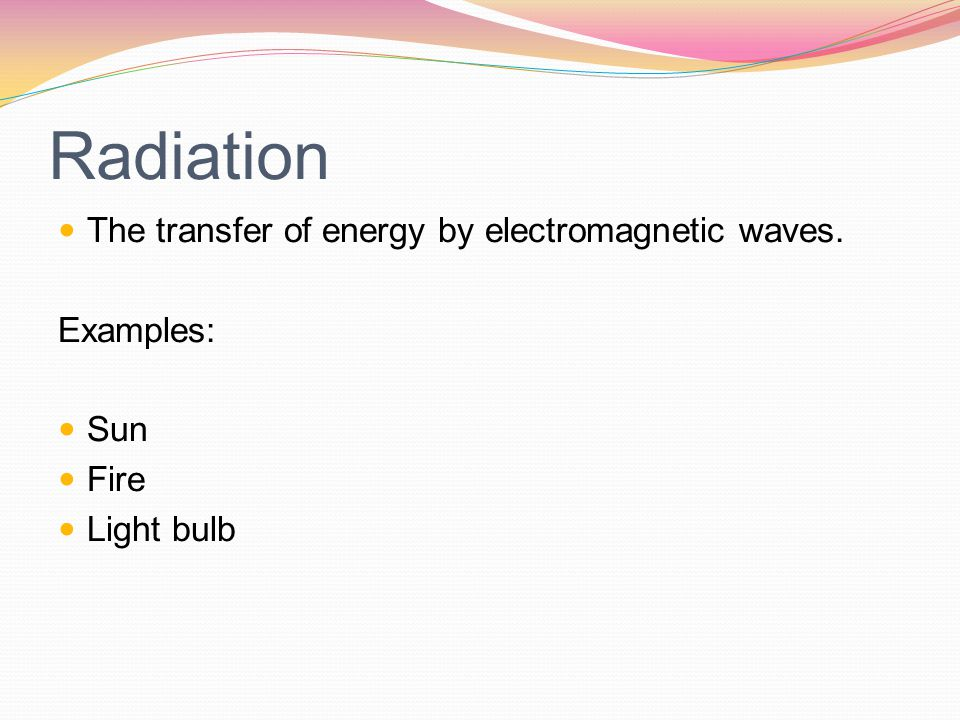 Radiation The transfer of energy by electromagnetic waves. Examples: Sun Fire Light bulb