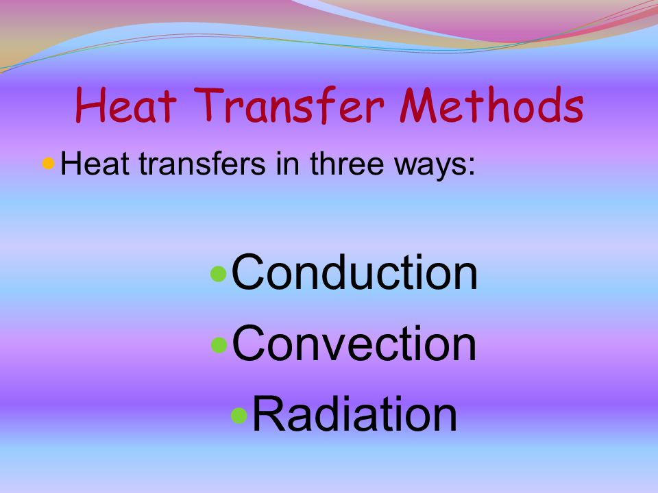 Heat Transfer Methods Heat transfers in three ways: Conduction Convection Radiation