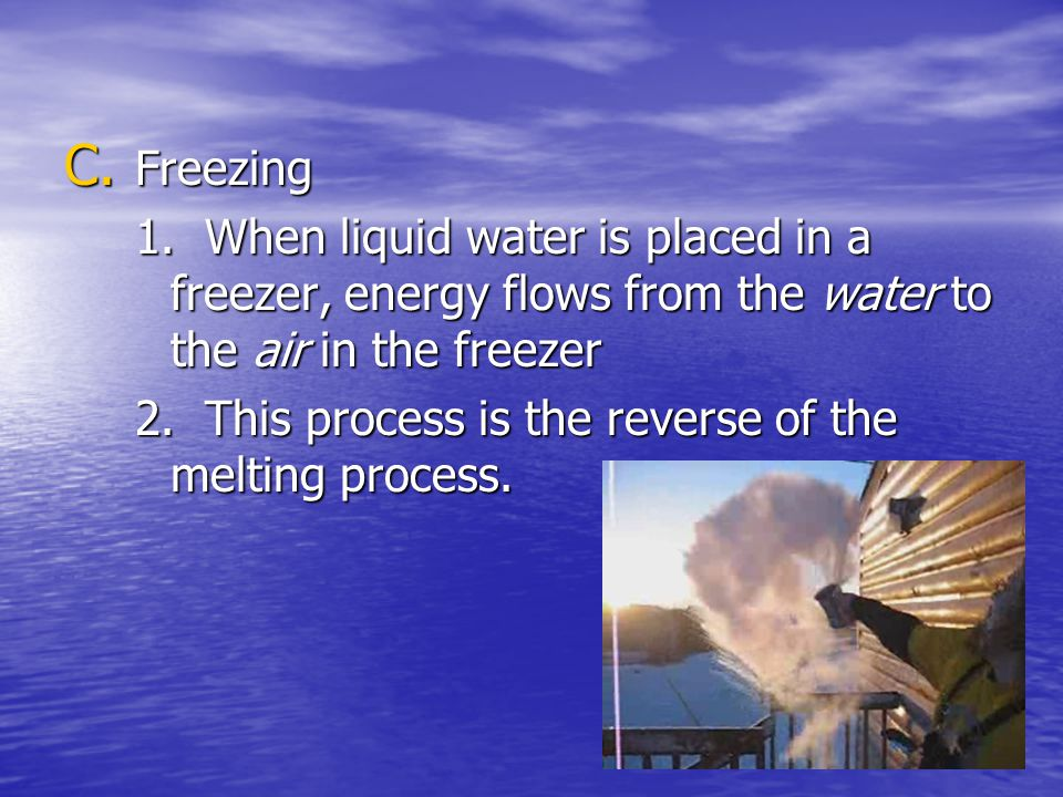 C. Freezing 1. When liquid water is placed in a freezer, energy flows from the water to the air in the freezer 2. This process is the reverse of the m