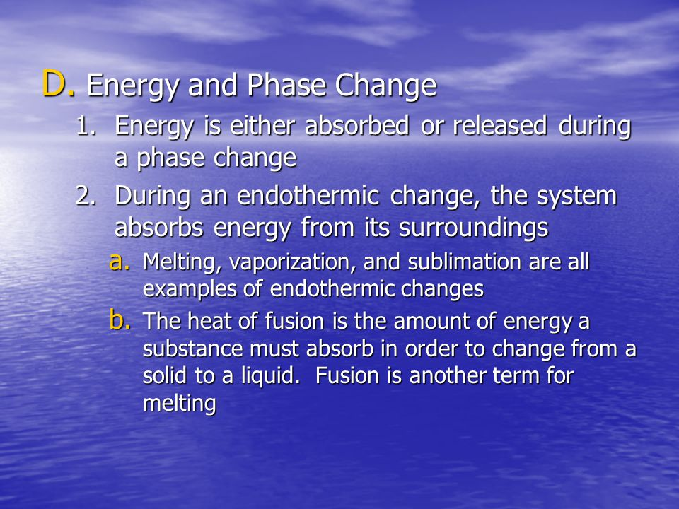 D. Energy and Phase Change 1.Energy is either absorbed or released during a phase change 2.During an endothermic change, the system absorbs energy fro