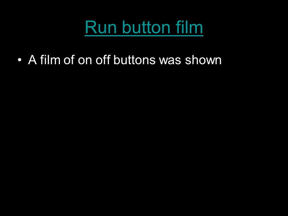 Run button film A film of on off buttons was shown