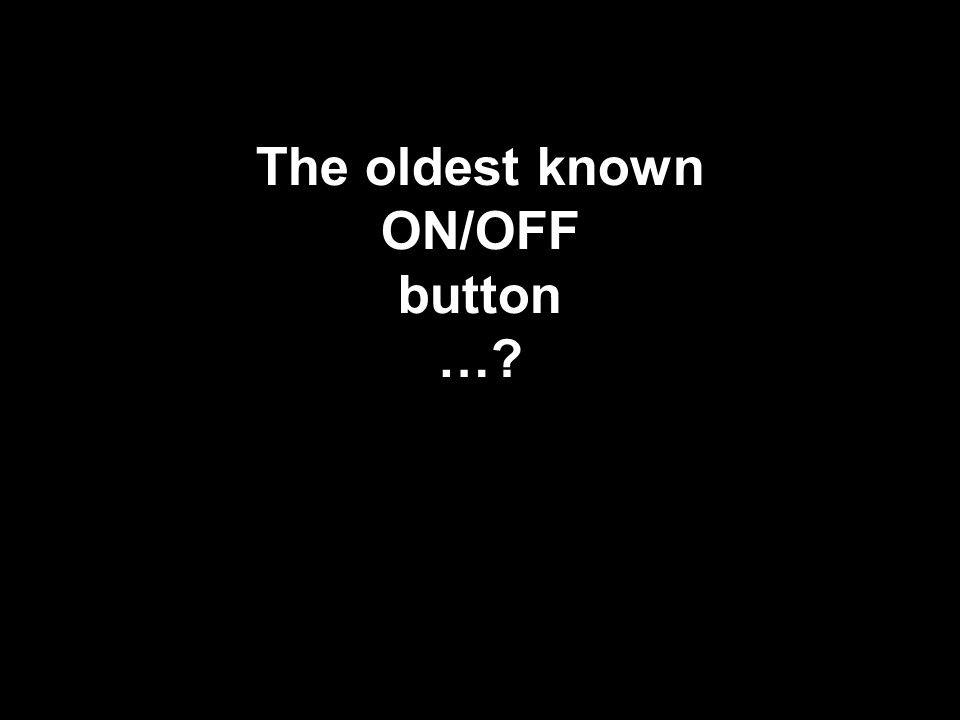The oldest known ON/OFF button …?