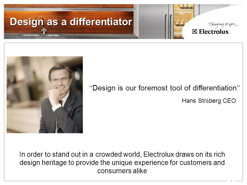 3 Design as a differentiator In order to stand out in a crowded world, Electrolux draws on its rich design heritage to provide the unique experience for customers and consumers alike Design is our foremost tool of differentiation Hans Str å berg CEO