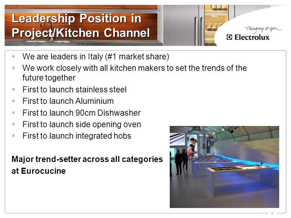 6 Leadership Position in Project/Kitchen Channel  We are leaders in Italy (#1 market share)  We work closely with all kitchen makers to set the trends of the future together  First to launch stainless steel  First to launch Aluminium  First to launch 90cm Dishwasher  First to launch side opening oven  First to launch integrated hobs Major trend-setter across all categories at Eurocucine
