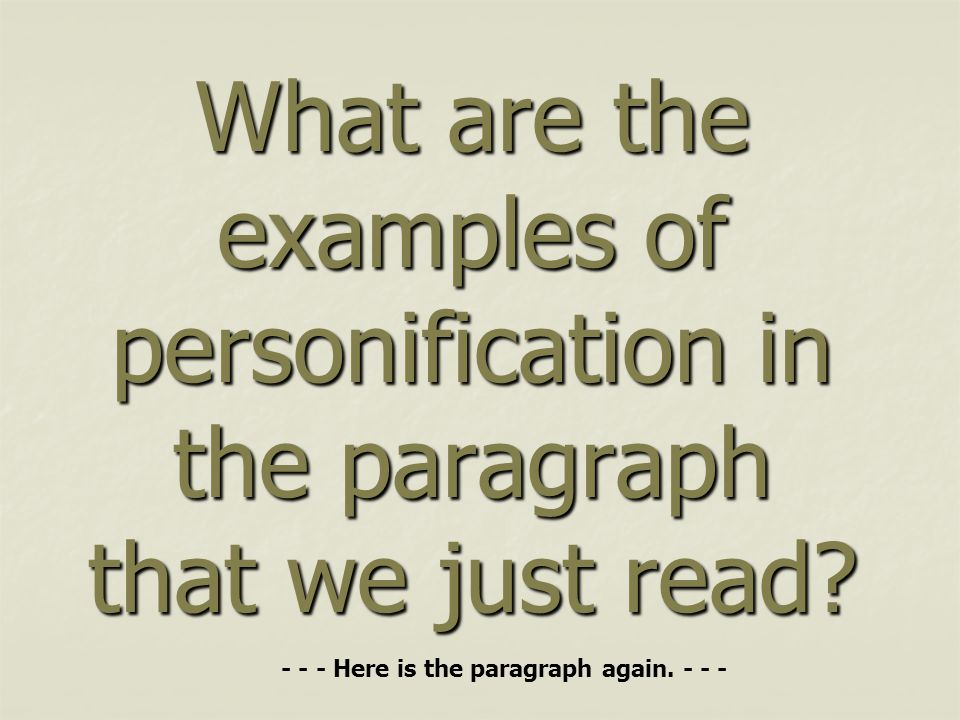 What are the examples of personification in the paragraph that we just read? - - - Here is the paragraph again. - - -