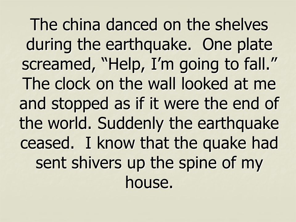 "The china danced on the shelves during the earthquake. One plate screamed, ""Help, I'm going to fall."" The clock on the wall looked at me and stopped a"