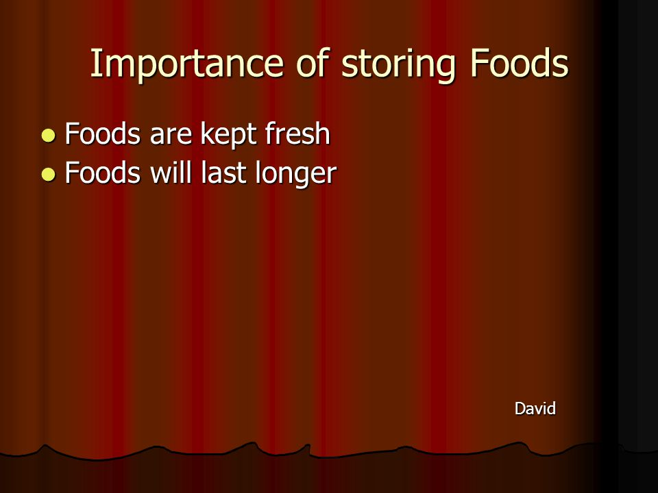 Importance of storing Foods Foods are kept fresh Foods are kept fresh Foods will last longer Foods will last longer David David
