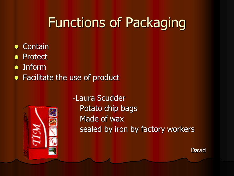 Functions of Packaging Contain Contain Protect Protect Inform Inform Facilitate the use of product Facilitate the use of product -Laura Scudder -Laura Scudder Potato chip bags Potato chip bags Made of wax Made of wax sealed by iron by factory workers sealed by iron by factory workers David David