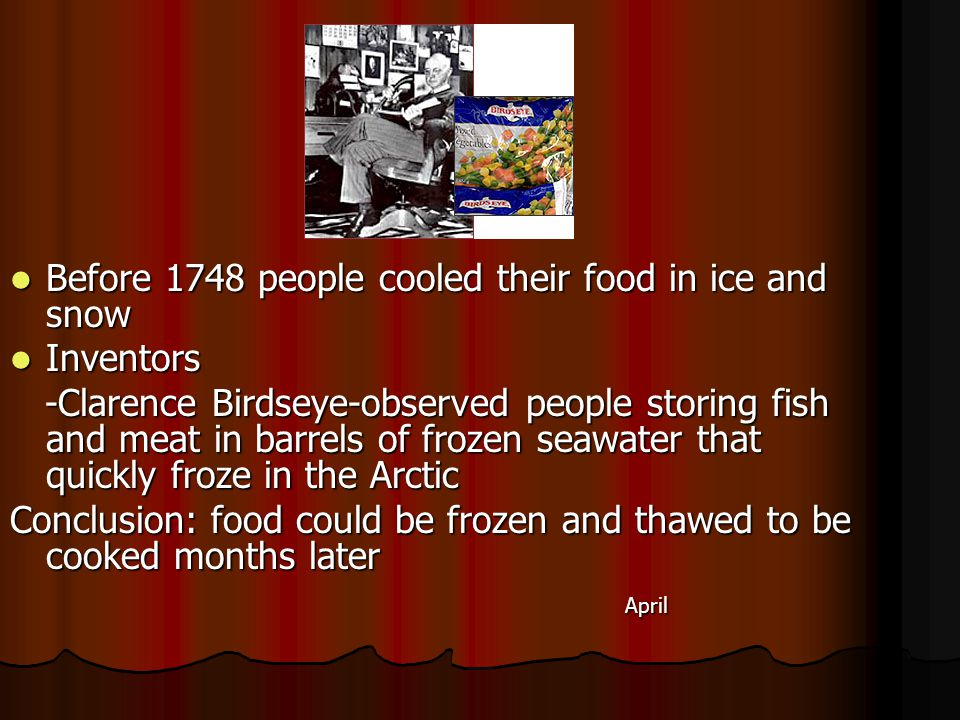 Before 1748 people cooled their food in ice and snow Before 1748 people cooled their food in ice and snow Inventors Inventors -Clarence Birdseye-observed people storing fish and meat in barrels of frozen seawater that quickly froze in the Arctic -Clarence Birdseye-observed people storing fish and meat in barrels of frozen seawater that quickly froze in the Arctic Conclusion: food could be frozen and thawed to be cooked months later April April