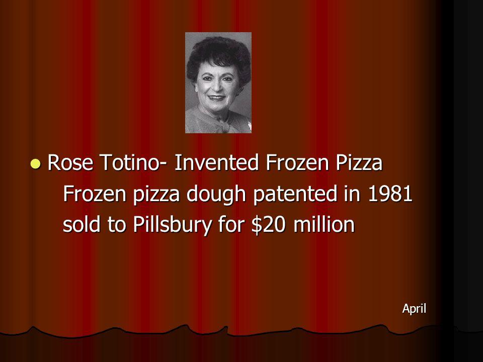 Rose Totino- Invented Frozen Pizza Rose Totino- Invented Frozen Pizza Frozen pizza dough patented in 1981 Frozen pizza dough patented in 1981 sold to Pillsbury for $20 million sold to Pillsbury for $20 million April April