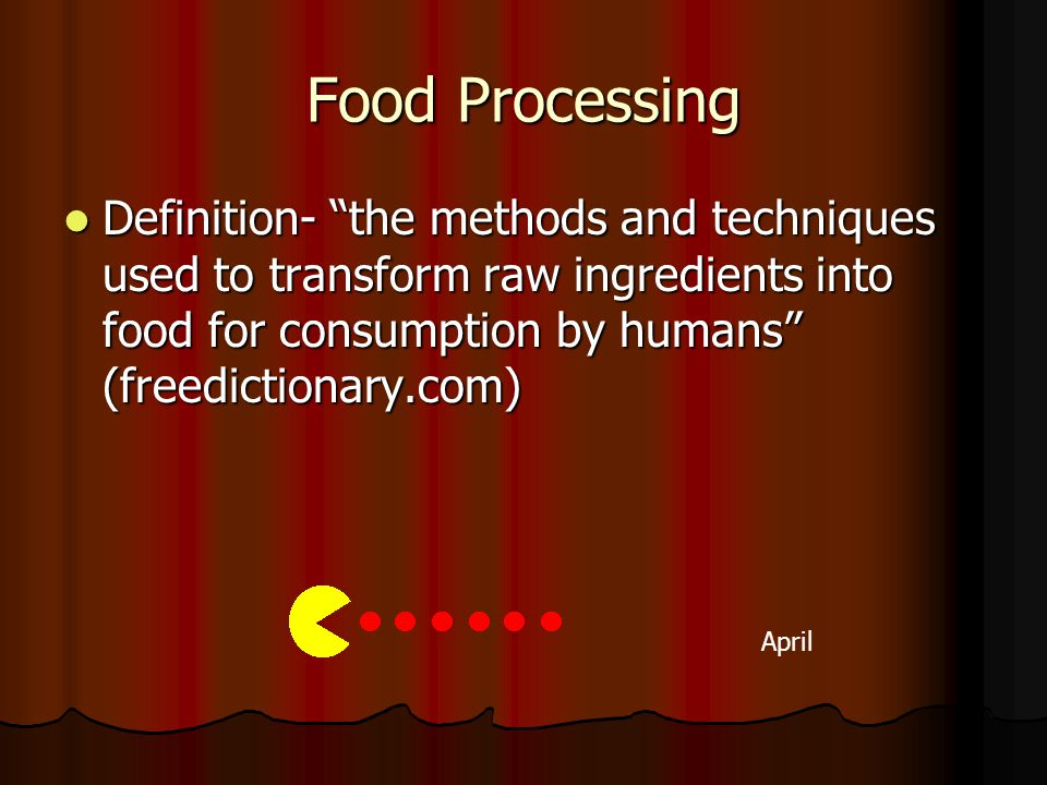 Food Processing April Definition- the methods and techniques used to transform raw ingredients into food for consumption by humans (freedictionary.com) Definition- the methods and techniques used to transform raw ingredients into food for consumption by humans (freedictionary.com)