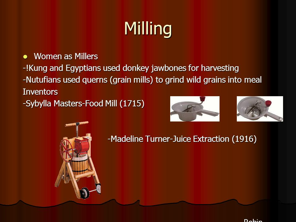 Milling Women as Millers Women as Millers -!Kung and Egyptians used donkey jawbones for harvesting -Nutufians used querns (grain mills) to grind wild grains into meal Inventors -Sybylla Masters-Food Mill (1715) -Madeline Turner-Juice Extraction (1916) -Madeline Turner-Juice Extraction (1916) Robin Robin