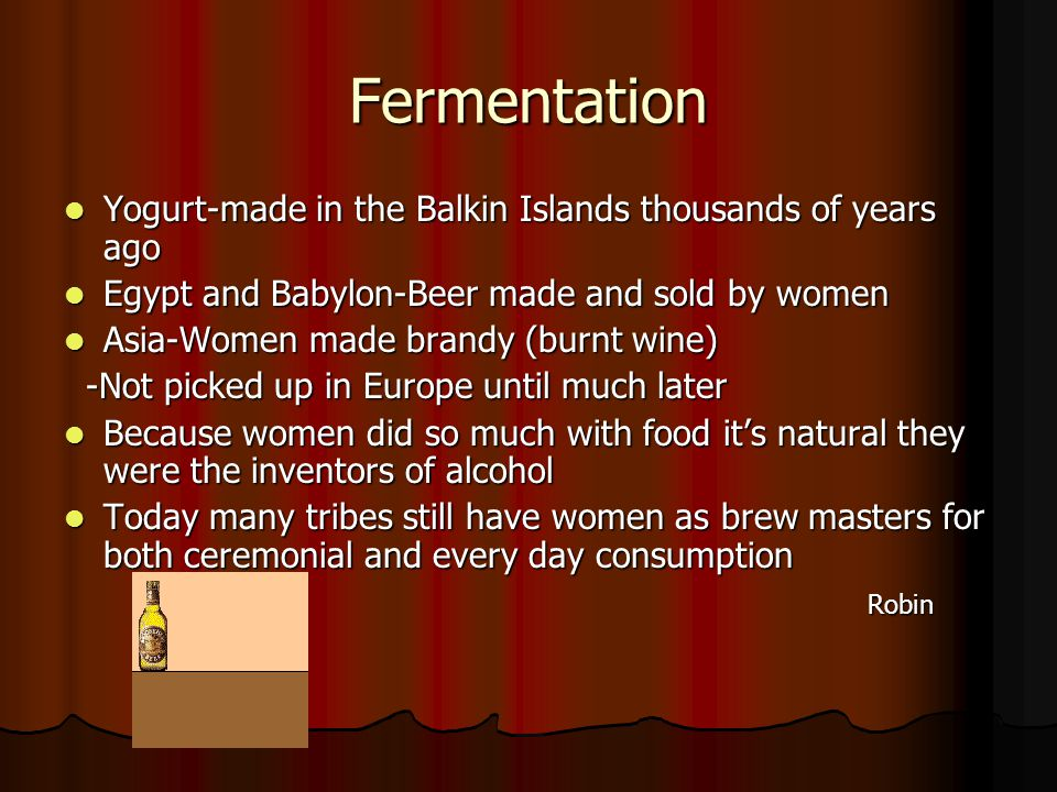 Fermentation Yogurt-made in the Balkin Islands thousands of years ago Yogurt-made in the Balkin Islands thousands of years ago Egypt and Babylon-Beer made and sold by women Egypt and Babylon-Beer made and sold by women Asia-Women made brandy (burnt wine) Asia-Women made brandy (burnt wine) -Not picked up in Europe until much later -Not picked up in Europe until much later Because women did so much with food it's natural they were the inventors of alcohol Because women did so much with food it's natural they were the inventors of alcohol Today many tribes still have women as brew masters for both ceremonial and every day consumption Today many tribes still have women as brew masters for both ceremonial and every day consumption Robin Robin