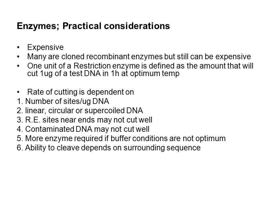 Enzymes; Practical considerations Expensive Many are cloned recombinant enzymes but still can be expensive One unit of a Restriction enzyme is defined as the amount that will cut 1ug of a test DNA in 1h at optimum temp Rate of cutting is dependent on 1.