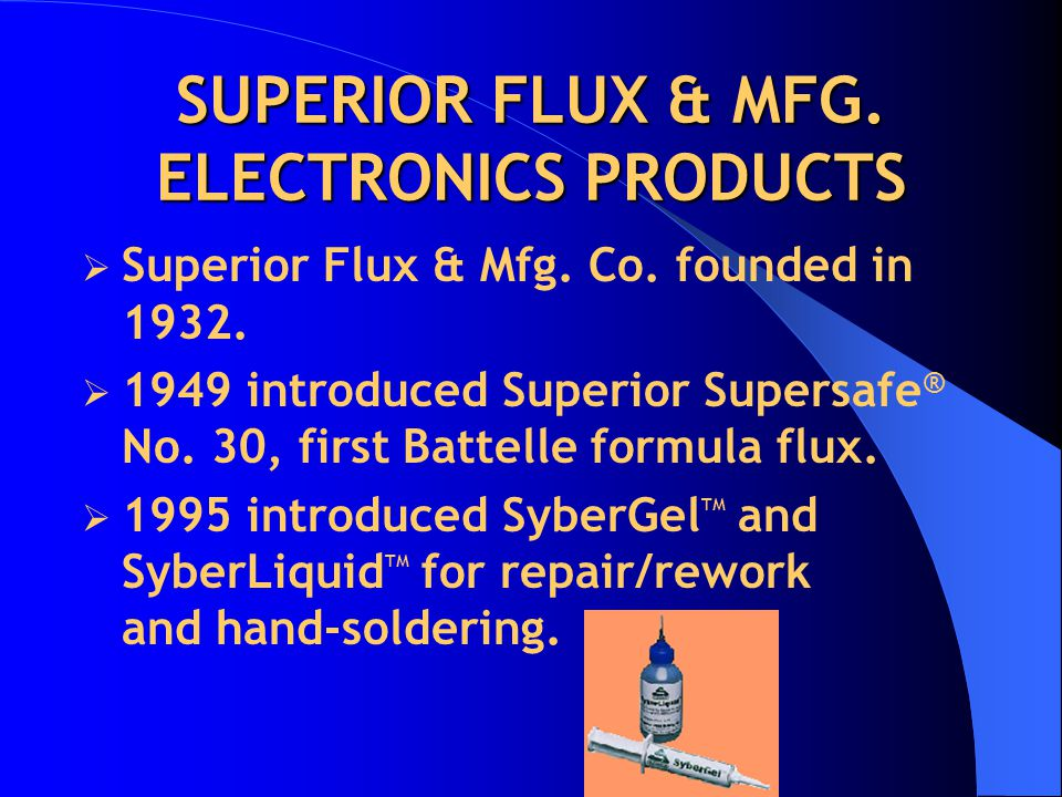 SUPERIOR FLUX & MFG. ELECTRONICS PRODUCTS  Superior Flux & Mfg. Co. founded in 1932.  1949 introduced Superior Supersafe ® No. 30, first Battelle fo